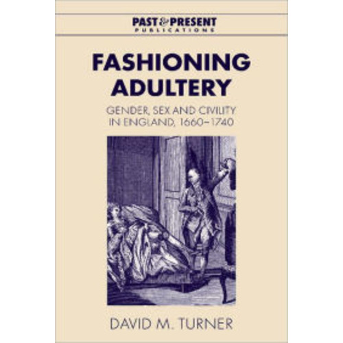 Fashioning Adultery: Gender, Sex and Civility in England, 1660-1740