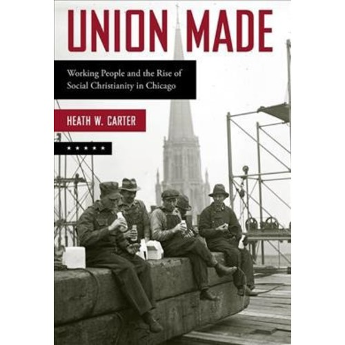 Union Made : Working People and the Rise of Social Christianity in Chicago (Reprint) (Paperback) (Heath