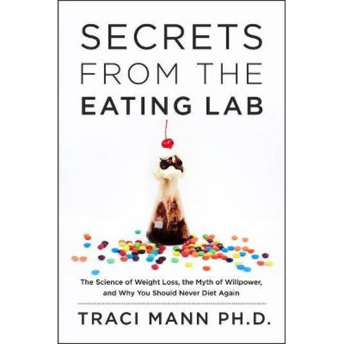 Secrets from the Eating Lab: The Science of Weight Loss, the Myth of Willpower, and Why You Should Never Diet Again (Hardcover)