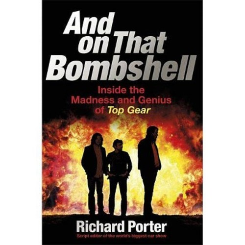And on That Bombshell : Inside the Madness and Genius of Top Gear (Reprint) (Paperback) (Richard Porter)