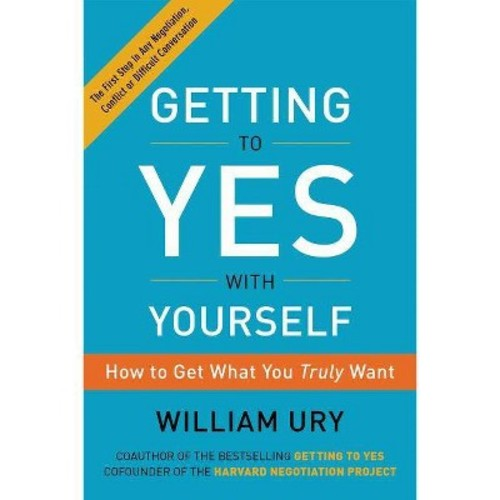 Getting to Yes With Yourself : How to Get What You Truly Want (Reprint) (Paperback) (William Ury)