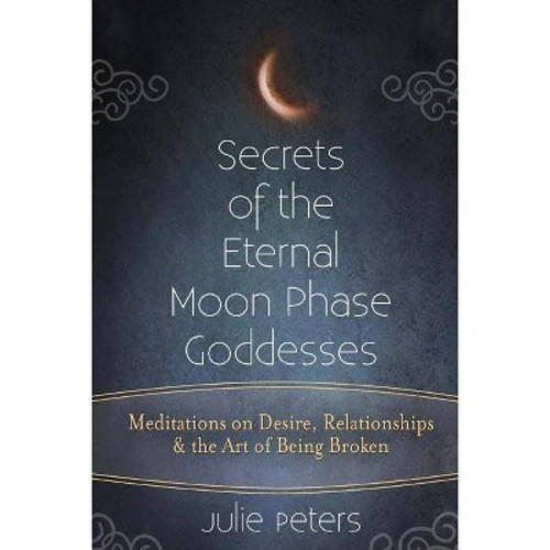 Secrets of the Eternal Moon Phase Goddesses : Meditations on Desire, Relationships & the Art of Being