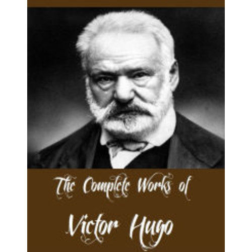 The Complete Works of Victor Hugo (Major Works Including Les Misrables, The Hunchback of Notre Dame, The Man Who Laughs, Toilers of the Sea, The Memoirs of Victor Hugo, The History of a Crime And More)