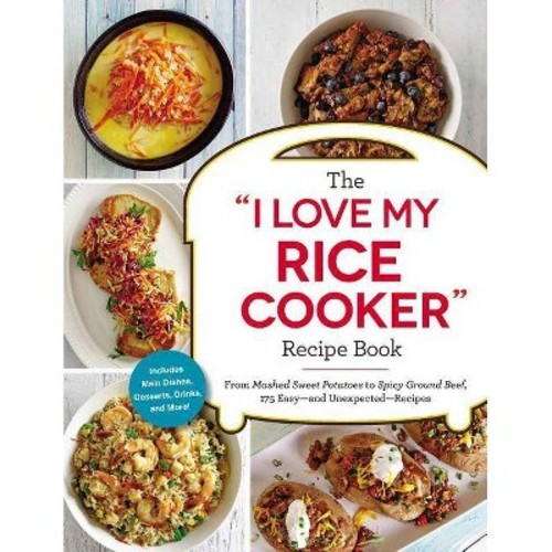 I Love My Rice Cooker Recipe Book : From Mashed Sweet Potatoes to Spicy Ground Beef, 175 Easy--and