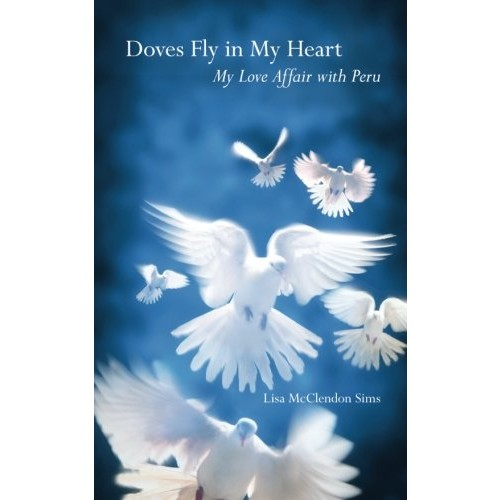 Doves Fly In My Heart: My Love Affair With Peru