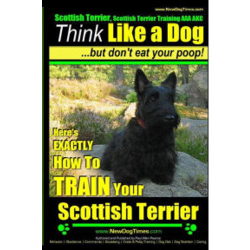 Scottish Terrier, Scottish Terrier Training AAA AKC: Think Like a Dog ~ But Don't Eat Your Poop! Scottish Terrier Breed Expert Training : Here's EXACTLY How To TRAIN Your Scottish Terrier