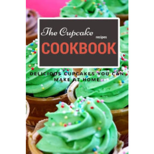 The Cupcake Recipe Cookbook: Delicious Cupcakes You Can Make At Home