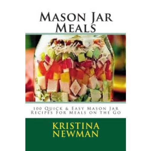 Mason Jar Meals: 100 Quick & Easy Mason Jar Recipes For Meals on the Go