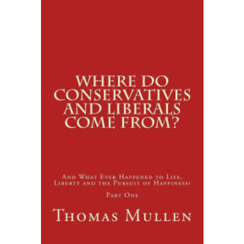 Where Do Conservatives and Liberals Come From?: And What Ever Happened to Life, Liberty and the Pursuit of Happiness? Part One