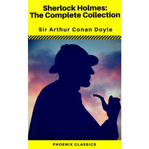 Sherlock Holmes The Complete Collection (Phoenix Classics)