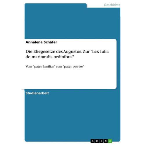 Die Ehegesetze des Augustus. Zur 'Lex Iulia de maritandis ordinibus': Vom 'pater familias' zum 'pater patriae'