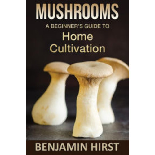 Mushrooms: A Beginners Guide To Home Cultivation