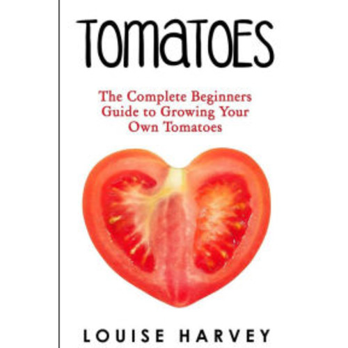 Tomatoes: The Complete Beginners Guide To Growing Your Own Tomatoes