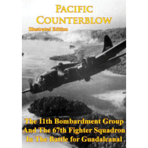 Pacific Counterblow - The 11th Bombardment Group And The 67th Fighter Squadron In The Battle For Guadalcanal: [Illustrated Edition]