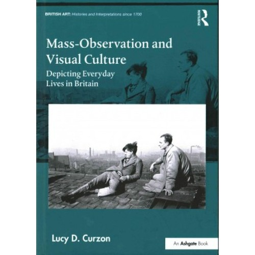 Mass-Observation and Visual Culture : Depicting Everyday Lives in Britain (Hardcover) (Lucy D. Curzon)