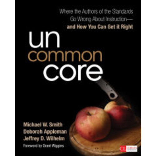 Uncommon Core: Where the Authors of the Standards Go Wrong About Instruction-and How You Can Get It Right / Edition 1