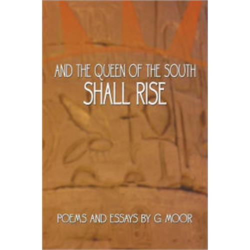 And the Queen of the South Shall Rise: Poems and Essays by G. Moor