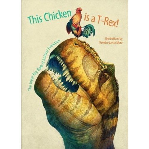 This Chicken Is a T-Rex! : The Great Big Book of Animal Evolution (School And Library) (Cristina M.