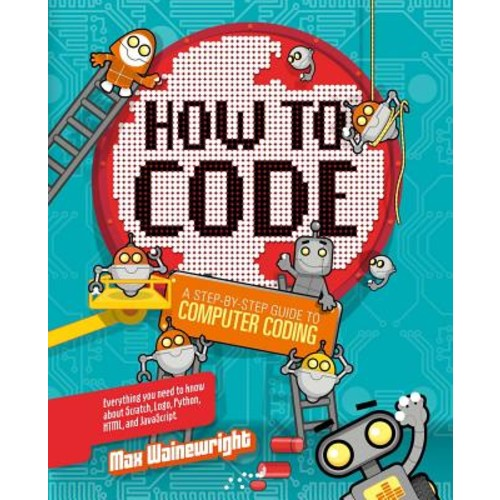 How to Code : A Step-By-Step Guide to Computer Coding