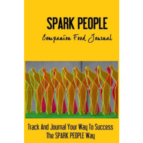 Spark People Companion Food Journal: Track And Journal Your Way To Success The SPARK PEOPLE Way !