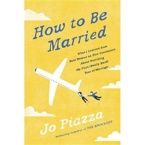 How to Be Married : What I Learned from Real Women on Five Continents About Surviving My First (Really