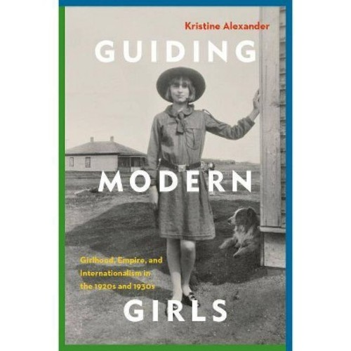 Guiding Modern Girls : Girlhood, Empire, and Internationalism in the 1920s and 1930s (Hardcover)