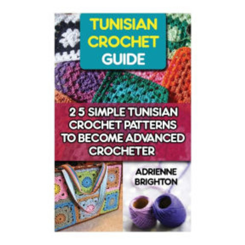 Tunisian Crochet Guide: 25 Simple Tunisian Crochet Patterns To Become An Advanced Crocheter: Tunisian Crochet, How To Crochet, Crochet Stitches, Tunisian Crochet,Crochet For Women, Modern Crochet, Crochet For Beginners, Learn to Crochet