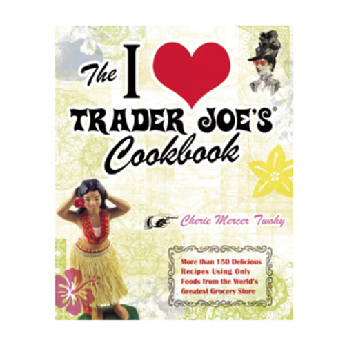 The I Love Trader Joes Cookbook: 150 Delicious Recipes Using Only Foods from the Worlds Greatest Grocery Store By Cherie Mercer Twohy