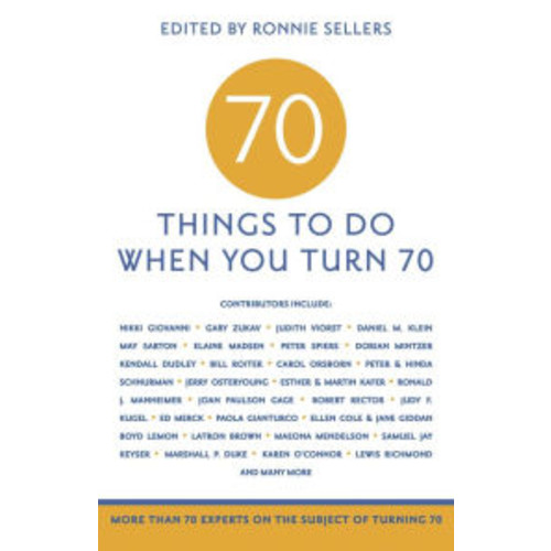 70 to Do When You Turn 70: More than 70 Experts on the Subject of Turning 70