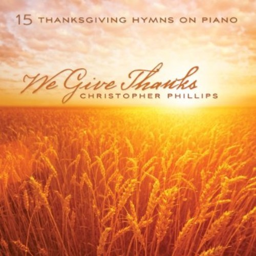 Christopher Phillips - We Give Thanks: 15 Thanksgiving Hymns On Piano