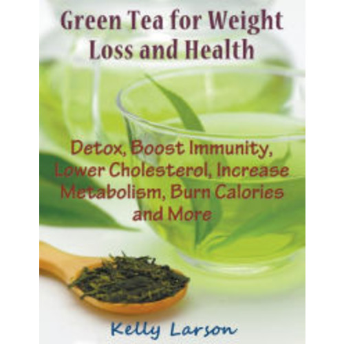 Green Tea for Weight Loss (Large Print): Detox, Boost Immunity, Lower Cholesterol, Increase Metabolism, Burn Calories and More