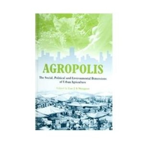 Agropolis The Social, Political And Environmental Dimensions of Urban Agriculture