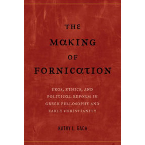 The Making of Fornication: Eros, Ethics, and Political Reform in Greek Philosophy and Early Christianity / Edition 1