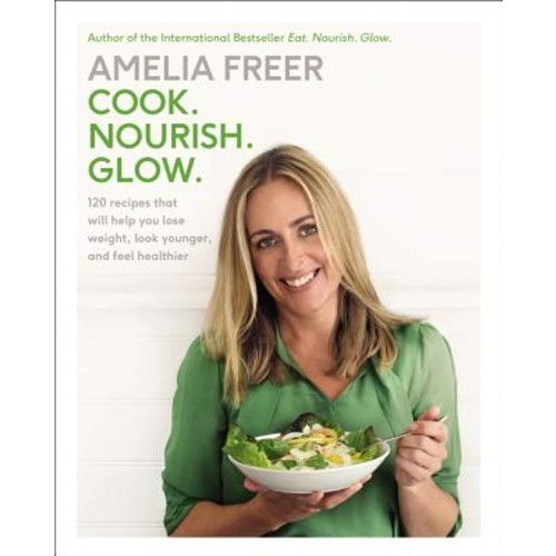 Cook. Nourish. Glow. : 120 Recipes That Will Help You Lose Weight, Look Younger, and Feel Healthier