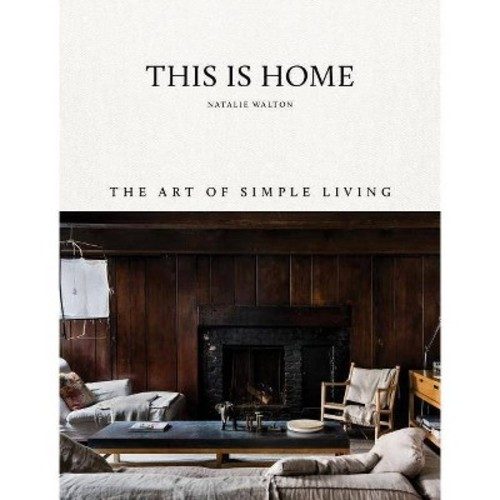 This Is Home : The Art of Simple Living - by Natalie Walton (Hardcover)