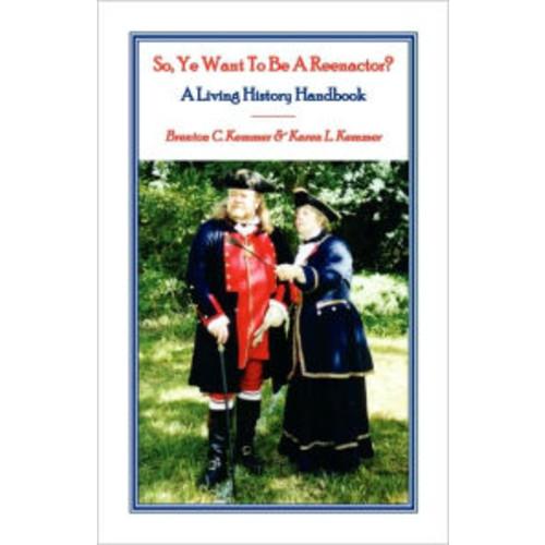 So, Ye Want To Be A Reenactor? A Living History Handbook