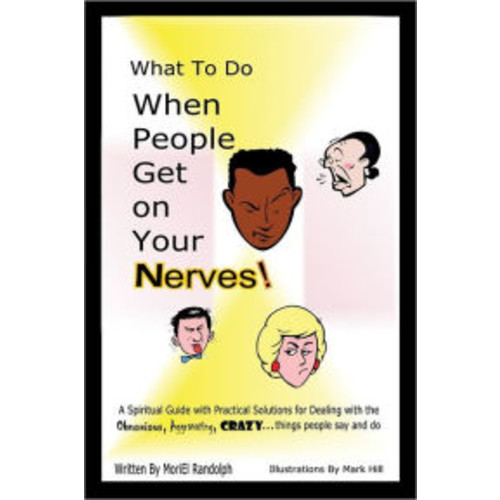 What to Do When People Get on Your Nerves: A Spiritual Guide with Practical Solutions for Dealing with the Obnoxious, Aggravating, Crazy . . . Things People Say and Do