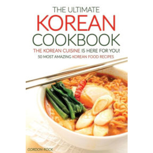The Ultimate Korean Cookbook - The Korean Cuisine is Here for You!: 50 Most Amazing Korean Food Recipes