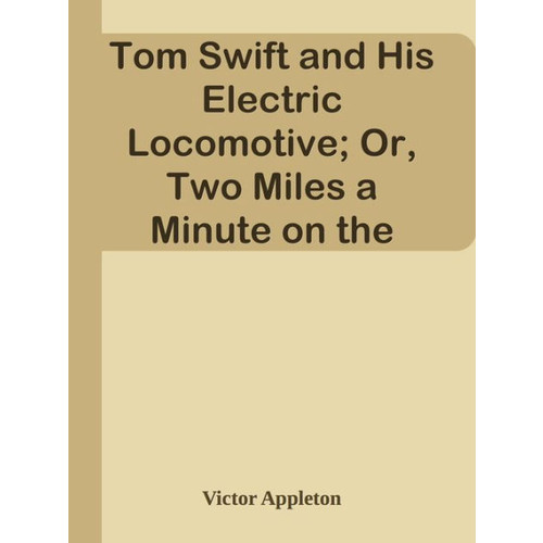 Tom Swift and His Electric Locomotive; Or, Two Miles a Minute on the Rails