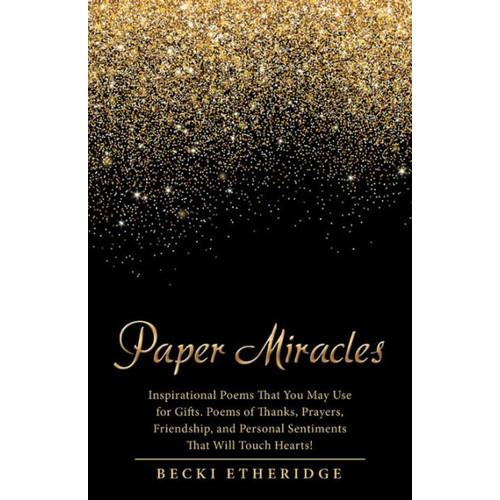 Paper Miracles: Inspirational Poems That You May Use for Gifts. Poems of Thanks, Prayers, Friendship, and Personal Sentiments That Will Touch Hearts!