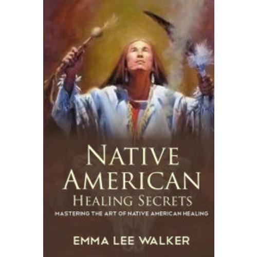 Native American Healing Secrets: Mastering the art of Native American healing