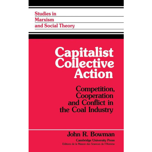 Capitalist Collective Action: Competition, Cooperation and Conflict in the Coal Industry
