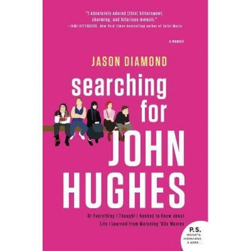 Searching for John Hughes : Or Everything I Thought I Needed to Know About Life I Learned from Watching