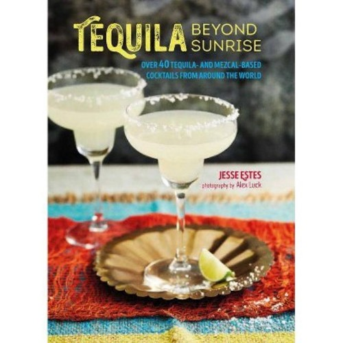 Tequila Beyond Sunrise : Over 40 Tequila and Mezcal-based Cocktails from Around the World (Hardcover)