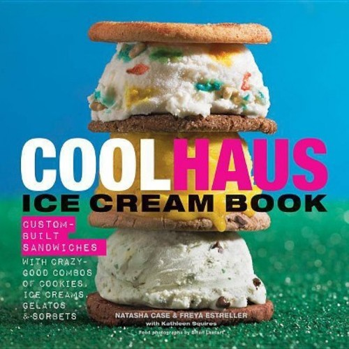 Coolhaus Ice Cream Book: Custom-Built Sandwiches with Crazy-Good Combos of Cookies, Ice Creams, Gelatos, and Sorbets