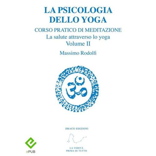 La Psicologia dello Yoga: Corso pratico di Meditazione. La salute attraverso lo yoga. Volume II