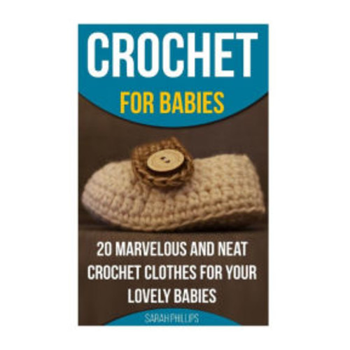 Crochet for Babies 20 Marvelous And Neat Crochet Clothes For Your Lovely Babies: (How To Crochet, Crochet Stitches, Tunisian Crochet, Crochet For Babies, Crochet For Women, Modern Crochet)