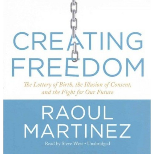Creating Freedom : The Lottery of Birth, the Illusion of Consent, and the Fight for Our Freedom