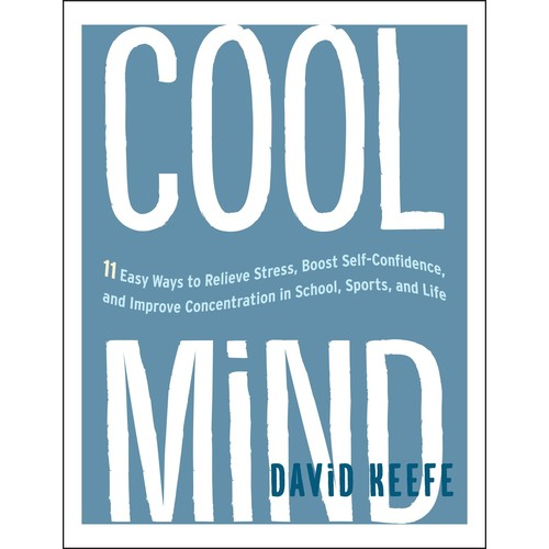 Cool Mind : 11 Easy Ways to Relieve Stress, Boost Self-Confidence, and Improve Concentration in School, Sports, and Life