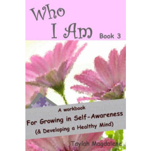 Who I Am Book 3: a Workbook for Growing in Self-Awareness (& Developing a Healthy Mind)